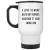 I Love To Wrap Both My Hands Around It And Swallow Mug Gift For Him