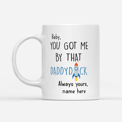 Personalized Baby You Got Me By That Daddydick Always Yours Mug Gift For Husband For Partner