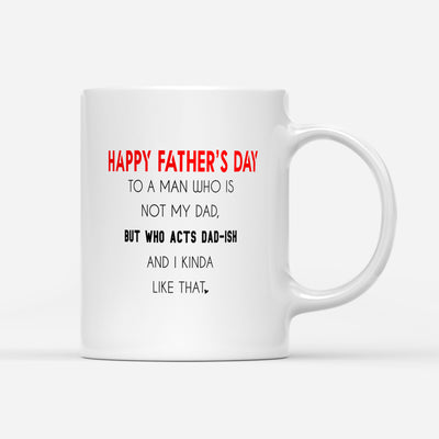 To A Man Who is Not My Dad But Acts Dad-ish Mug - Bonus Dad Mug