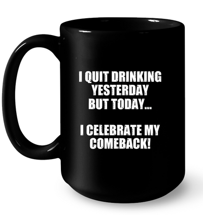 I quit drinking yesterday but today I celebrate my comeback!
