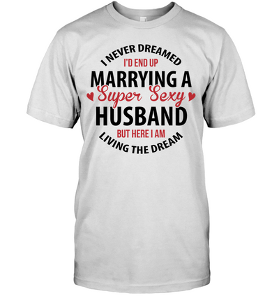 I Never Dreamed I'd End Up Marrying A Super Sexy T Shirt Gift For Wife