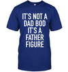 It Is Not a Dad Bod It's A Father Figure Deep Royal Shirt - Dad Shirt
