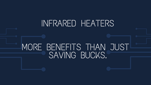 Infrared Heaters - More Benefits than Just Saving Bucks.