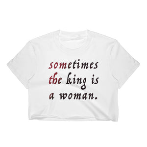 Sometimes the King is a Woman Crop Top