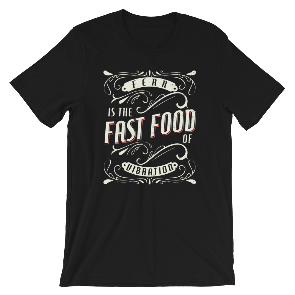 Fear is the Fast Food of Vibration - Unisex T