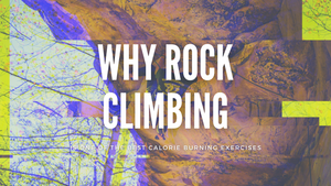 Why Rock Climbing Is One of the Best Calorie Burning Exercises