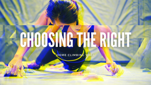 Choosing the Right Home Climbing Wall