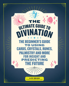 Ultimate Guide to Divination; The Beginners guide to using Cards, Crystals, Runes, Palmistry and More