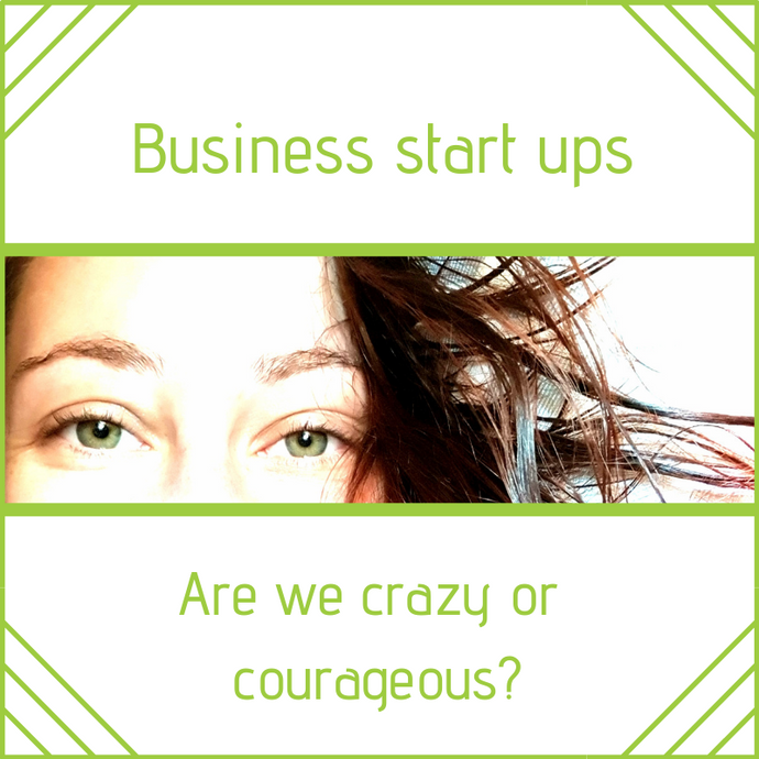 Business start ups - are we crazy or courageous?