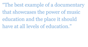 "Quote: ""The best example of a documentary that showcases the power of music education and the place it should have at all levels of education."" - Gary McPherson, Author, Music of Our Lives"