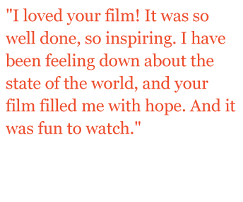 "Quote: ""I loved your film! It was so well done, so inspiring. I have been feeling down about the state of the world, and your film filled me with hope. And it was fun to watch."""