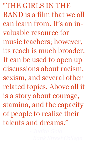 "Quote: ""THE GIRLS IN THE BAND is a film that we can all learn from. It's an invaluable resource for music teachers; however is reach is much broader. It can be used to open up discussions about racism, sexism, and several other related topics. Above all it is a stor about courage, stamina, and the capacity of people to realize their talents and dreams."""