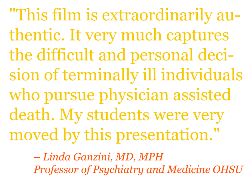 "Quote: ""This film is extraordinarily authentic. It very much captures the difficult and personal decision of terminally ill individuals who pursue physician assisted death. My students were very moved by this presentation."" – Linda Ganzini, MD, MPH Professor of Psychiatry and Medicine OHSU"