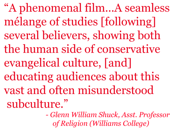 "Quote: ""A phenomenal film... A seamless melange of studies [following] several believers, showing both the human side of conservative evangelical culture, [and] educating audiences about this vast and often misundertsood subculture."" - Glenn William Shuck, Asst. Professor of Religion"