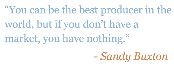 "Quote: ""You can be the best producer in the world, but if you don't have a market, you have nothing."" - Sandy Buxton"