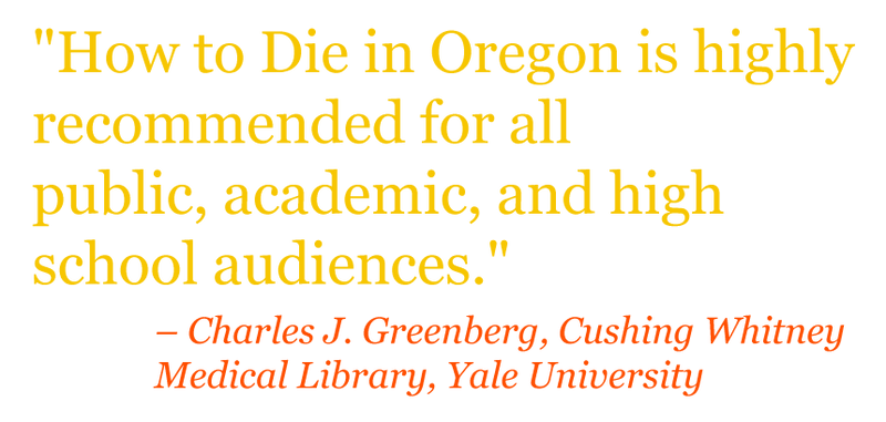"Quote: ""HOW TO DIE IN OREGON is highly recommended for all public, academic, and high school audiences."" – Charles J. Greenberg, Cushing Whitney Medical Library, Yale University"