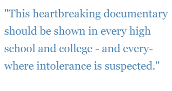 "Quote: ""This heartbreaking documentary should be shown in every high school and college - and every- where intolerance is suspected."" - The New York Daily News"