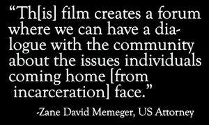"Quote: ""Th[is] film creates a forum where we can have a dialogue with the community about the issues individuals coming home [from incarceration] face."" - Zane David Memeger, US Attorney"