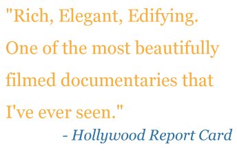 "Quote: ""Rich, Elegant, Edifying. One of the most beautifully filmed documentaries that I've ever seen."" - Hollywood Report Card"