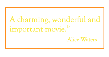 "Quote: ""A charming, wonderful and important movie."" -  Alice Waters"