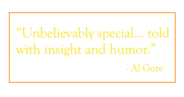 "Quote: ""Unbelievably special...told with insight and humor."" - Al Gore"