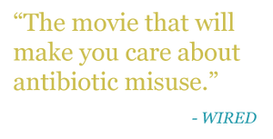 "Quote: ""The movie that will make you care about antibiotic misuse."" -WIRED"