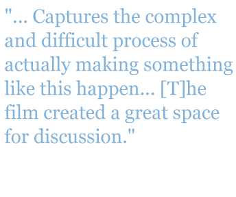 "Quote: ""...Captures the complex and difficult process of actually making something like this happen...[T]he film created a great space for discussion."" - Brian Connelly, Science Teacher at Hellgate High School"