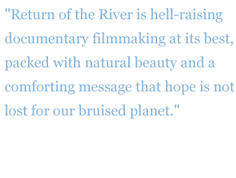 "Quote: ""Return of the River is hell-raising documentary filmmaking at its best, packed with natural beauty and a comforting message that hope is not lost for our bruised planet."" - attendee of the Port Townsend Film Festival"