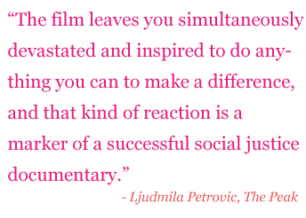 "Quote: ""The film leaves you simultaneously devastated and inspired to do anything you can to make a difference, and that kind of reaction is a market of a successful social justice documentary."" - Ljudmila Petrovic, The Peak"