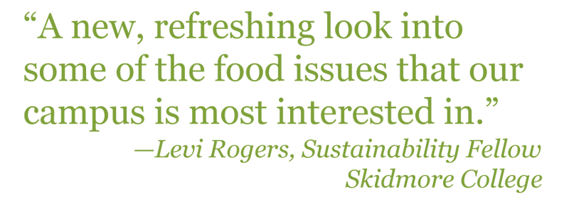 "Quote: ""A new, refreshing look into some of the food issues that our campus is most interested in."" - Levi Rogers, Sustainability Fellow Skidmore College"