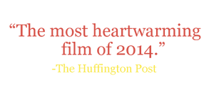 "Quote: ""The most heartwarming film of 2014."" -The Huffington Post"