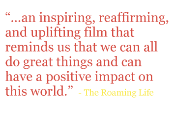 "Quote: ""...an inspiring, reaffirming, and uplifting film that reminds us that we can all do great things and can have a positive impact on this world."" - The Roaming Life"