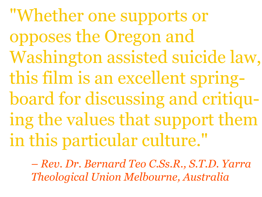 "Quote: ""Whether one supports or opposes the Oregon and Washington assisted suicide law, this film is an excellent springboard for discussing and critiquing the values that support them in this particular culture."" – Rev. Dr. Bernard Teo C.Ss.R., S.T.D. Yarra Theological Union Melbourne, Australia"