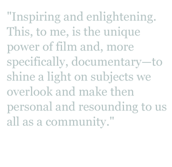 "Quote: ""Inspiring and enlightening. This, to me, is the unique power of film, and more specifically, documentary - to shine a light on subjects we overlook and make them personal and resounding to us all as a community."""