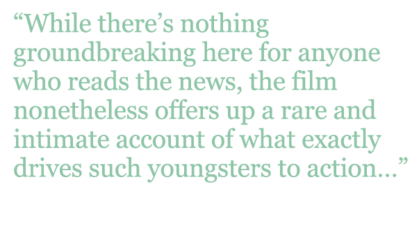 "Quote: ""While there's nothing groundbreaking here for anyone who reads the news, the film nonetheless offers up a rare and intimate account of what exactly drives such youngsters to action..."" - Hollywood Reporter"