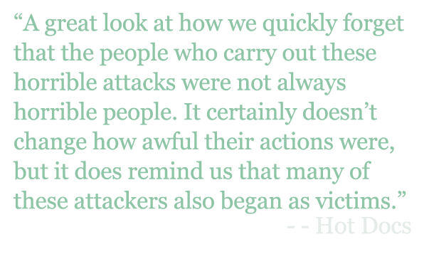 "Quote: ""A great look at how we quickly forget that the people who carry out these horrible attacks were not always horrible people. It certainly doesn't change how awful their actions were, but it does remind us that many of these attackers also began as victims."" - Hot Docs"