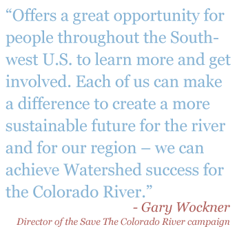 "Quote: ""Offers a great opportunity for people through the South-west U.S. to learn more and get involved. Each of us can make a difference to create a more sustainble future for the river and for our region - we can achieve Watershed success for the Colorado River."" - Gary Wockner, Director of the Save The Colorado River Campaign"