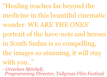 "Quote: """"Healing reaches far beyond the medicine in this beautiful cinematic wonder. WE ARE THE ONES' portrait of the have-nots and heroes in South Sudan is so compelling, the images so stunning, it will stay with you."" - Gretchen Mitchell (Programming Director, Tallgrass Film Festival)"