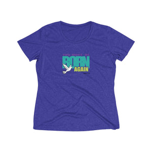 You Must Be Born Again Women's Heather Wicking Tee (Sportswear)