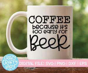 Coffee: Because It's Too Early for Beer SVG Cut File