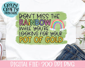 Don't Miss the Rainbow While You're Looking for Your Pot of Gold PNG Printable File