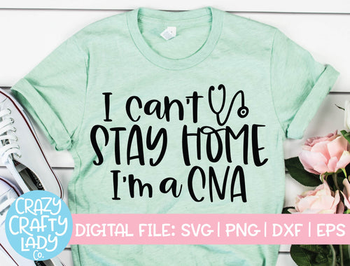 I Can't Stay Home, I'm a CNA SVG Cut File
