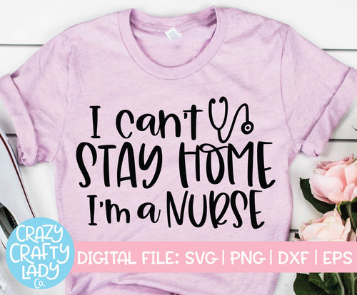 I Can't Stay Home, I'm a Nurse SVG Cut File