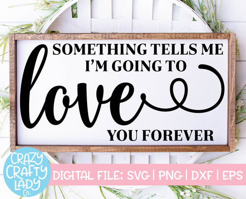 Something Tells Me I'm Going to Love You Forever SVG Cut File
