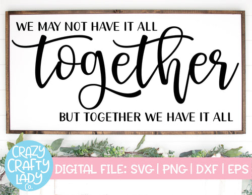 We May Not Have It All Together, But Together We Have It All SVG Cut File
