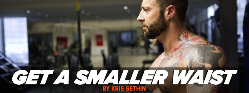 How to Get a Smaller Waist - 5 Tips From Kris Gethin