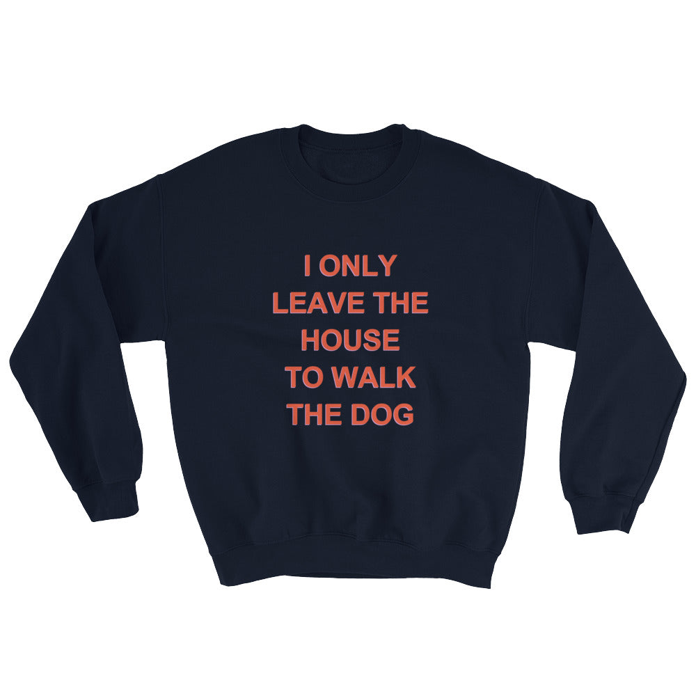 Only Leave the House to Walk the Dog Sweatshirt