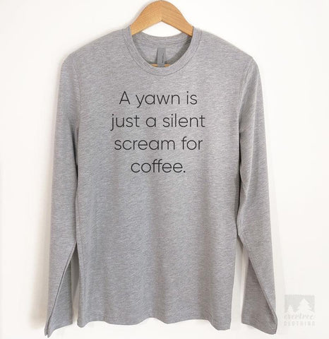 A Yawn Is Just A Silent Scream For Coffee Long Sleeve T-shirt