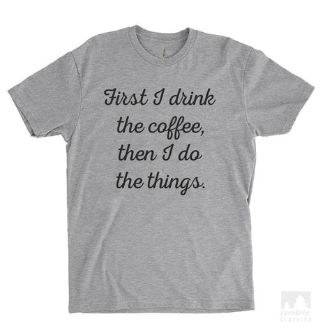 First I Drink The Coffee Then I Do The Things Heather Gray Unisex T-shirt
