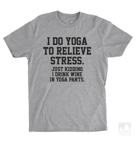I Do Yoga To Relieve Stress. Just Kidding I Drink Wine In Yoga Pants Heather Gray Unisex T-shirt
